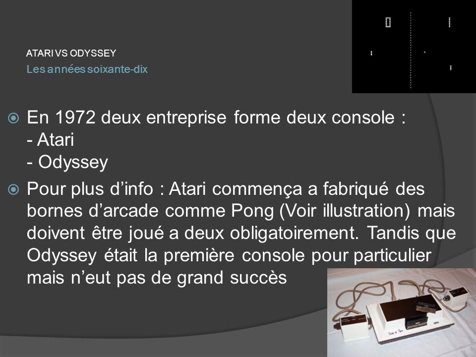Les années soixante-dix ATARI VS ODYSSEY En 1972 deux entreprise forme deux console : - Atari - Odyssey Pour plus dinfo : Atari commença a fabriqué de