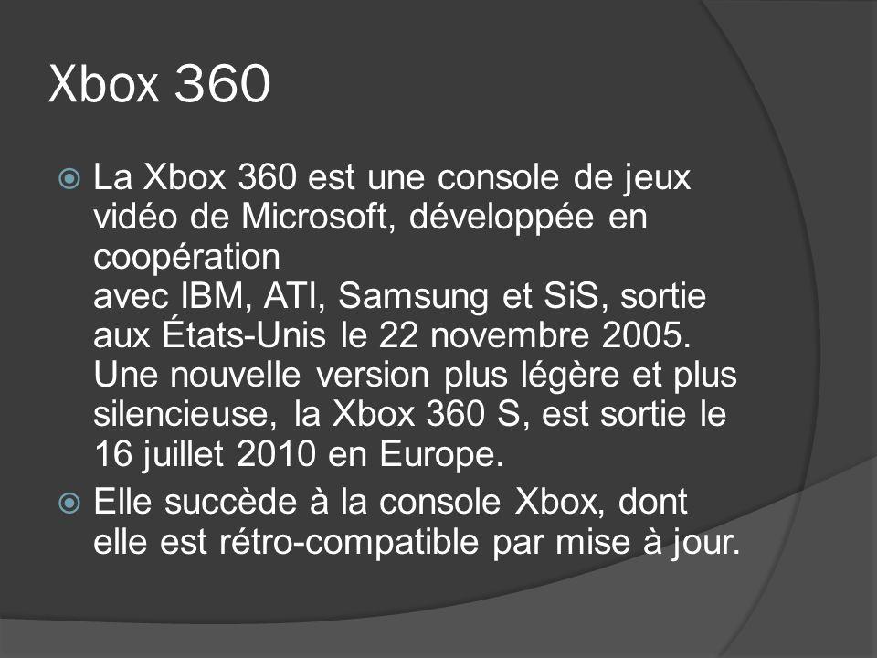 Xbox 360 La Xbox 360 est une console de jeux vidéo de Microsoft, développée en coopération avec IBM, ATI, Samsung et SiS, sortie aux États-Unis le 22