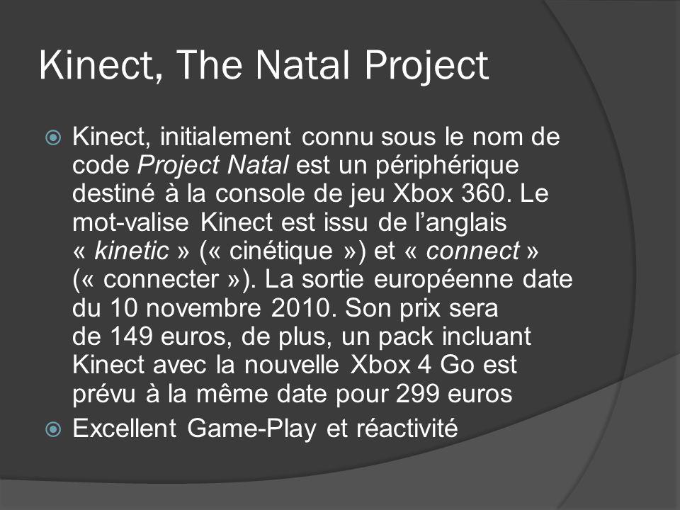 Kinect, The Natal Project Kinect, initialement connu sous le nom de code Project Natal est un périphérique destiné à la console de jeu Xbox 360. Le mo
