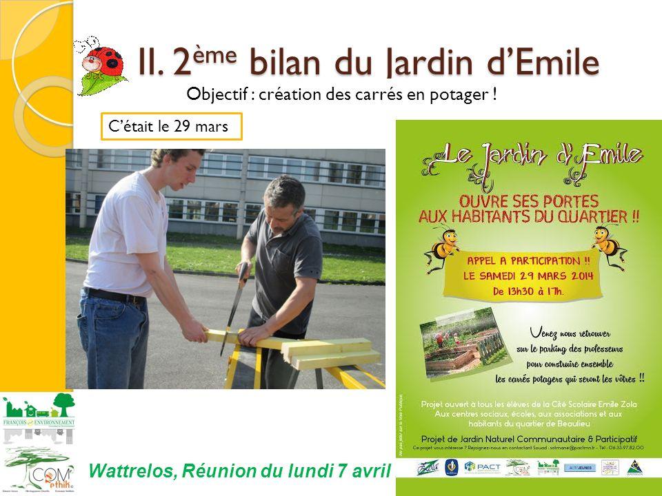 14 Wattrelos, Réunion du lundi 7 avril 2014 Cétait le 29 mars II. 2 ème bilan du Jardin dEmile II. 2 ème bilan du Jardin dEmile Objectif : création de
