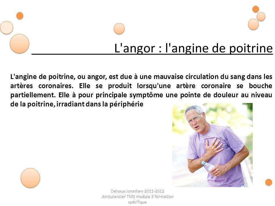 Delsaux Jonathan 2011-2012 Ambulancier TMS module 3 formation spécifique L'angor : l'angine de poitrine L'angine de poitrine, ou angor, est due à une