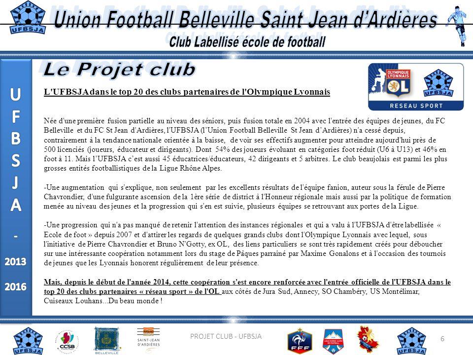 6 PROJET CLUB - UFBSJA L'UFBSJA dans le top 20 des clubs partenaires de l'Olympique Lyonnais Née d'une première fusion partielle au niveau des séniors