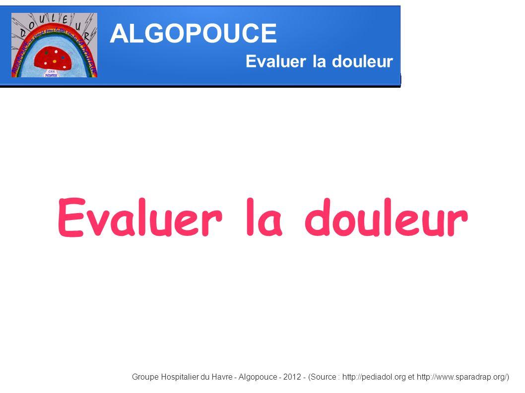 ALGOPOUCE Evaluer la douleur Evaluer la douleur Groupe Hospitalier du Havre - Algopouce - 2012 - (Source : http://pediadol.org et http://www.sparadrap