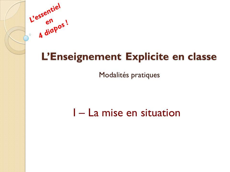 LEnseignement Explicite en classe Modalités pratiques I – La mise en situation Lessentiel en 4 diapos !