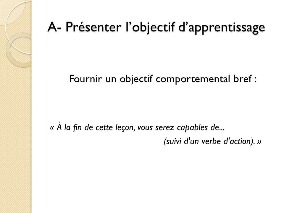 A- Présenter lobjectif dapprentissage Fournir un objectif comportemental bref : « À la fin de cette leçon, vous serez capables de... (suivi d'un verbe