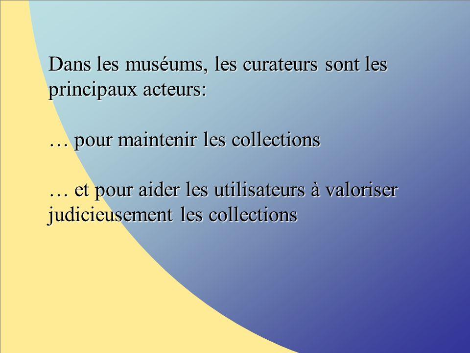 Dans les muséums, les curateurs sont les principaux acteurs: … pour maintenir les collections … pour maintenir les collections … et pour aider les utilisateurs à valoriser judicieusement les collections