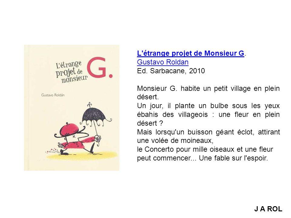 L'étrange projet de Monsieur GL'étrange projet de Monsieur G. Gustavo Roldan Ed. Sarbacane, 2010 Monsieur G. habite un petit village en plein désert.