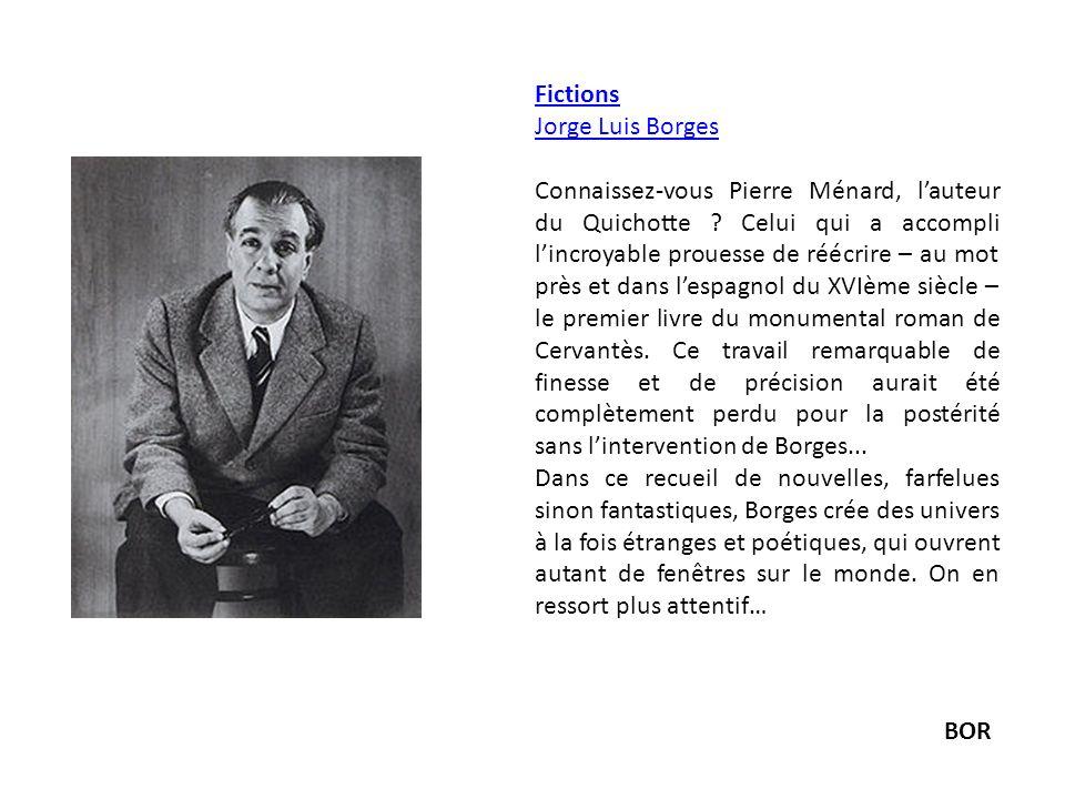 Fictions Jorge Luis Borges Connaissez-vous Pierre Ménard, lauteur du Quichotte ? Celui qui a accompli lincroyable prouesse de réécrire – au mot près e