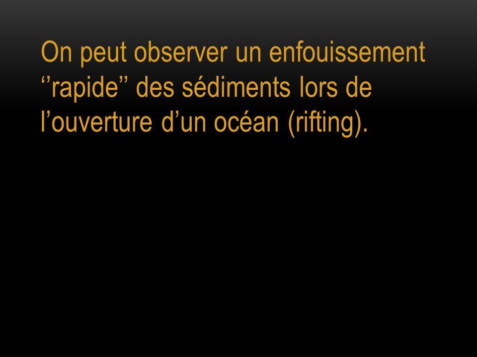 On peut observer un enfouissement rapide des sédiments lors de louverture dun océan (rifting).