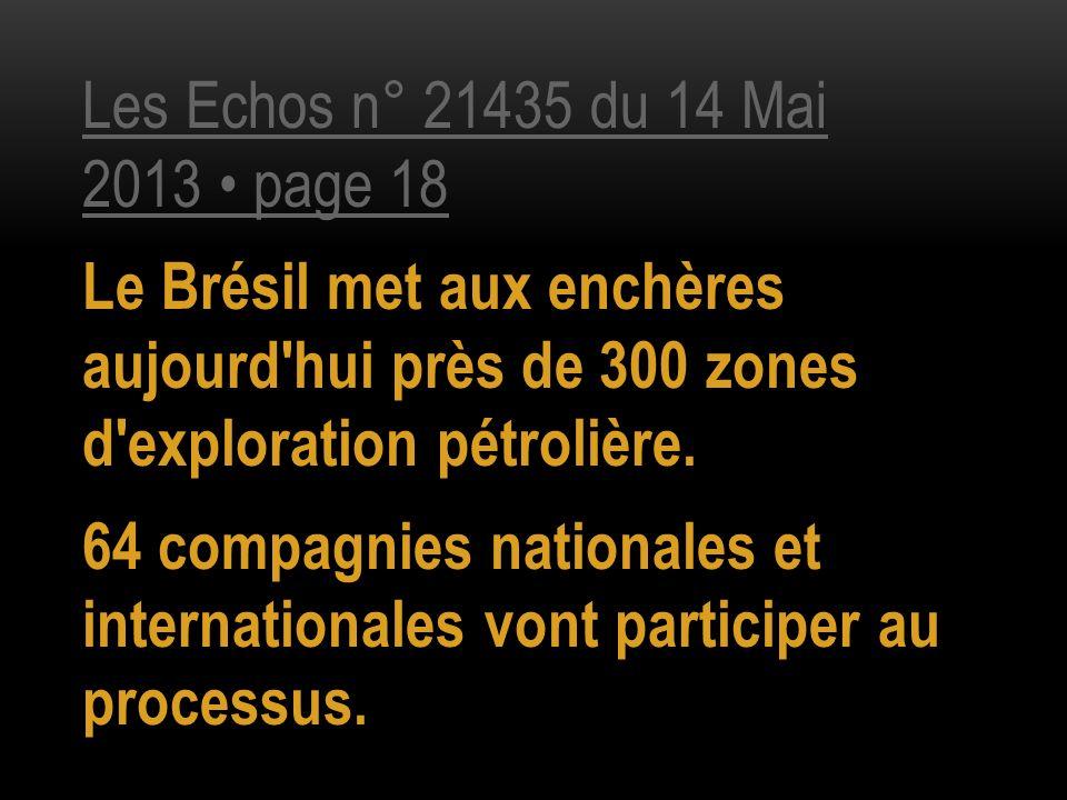 Les Echos n° 21435 du 14 Mai 2013 page 18 Le Brésil met aux enchères aujourd'hui près de 300 zones d'exploration pétrolière. 64 compagnies nationales