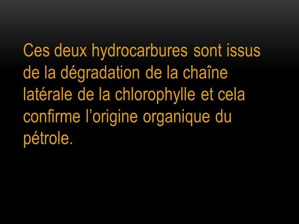 Ces deux hydrocarbures sont issus de la dégradation de la chaîne latérale de la chlorophylle et cela confirme lorigine organique du pétrole.