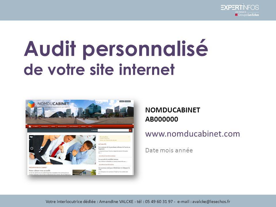 www.nomducabinet.com NOMDUCABINET AB000000 Votre interlocutrice dédiée : Amandine VALCKE - tél : 05 49 60 31 97 - e-mail : avalcke@lesechos.fr Audit personnalisé de votre site internet Date mois année