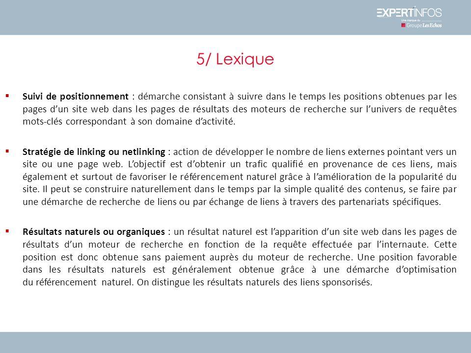 5/ Lexique Suivi de positionnement : démarche consistant à suivre dans le temps les positions obtenues par les pages dun site web dans les pages de résultats des moteurs de recherche sur lunivers de requêtes mots-clés correspondant à son domaine dactivité.