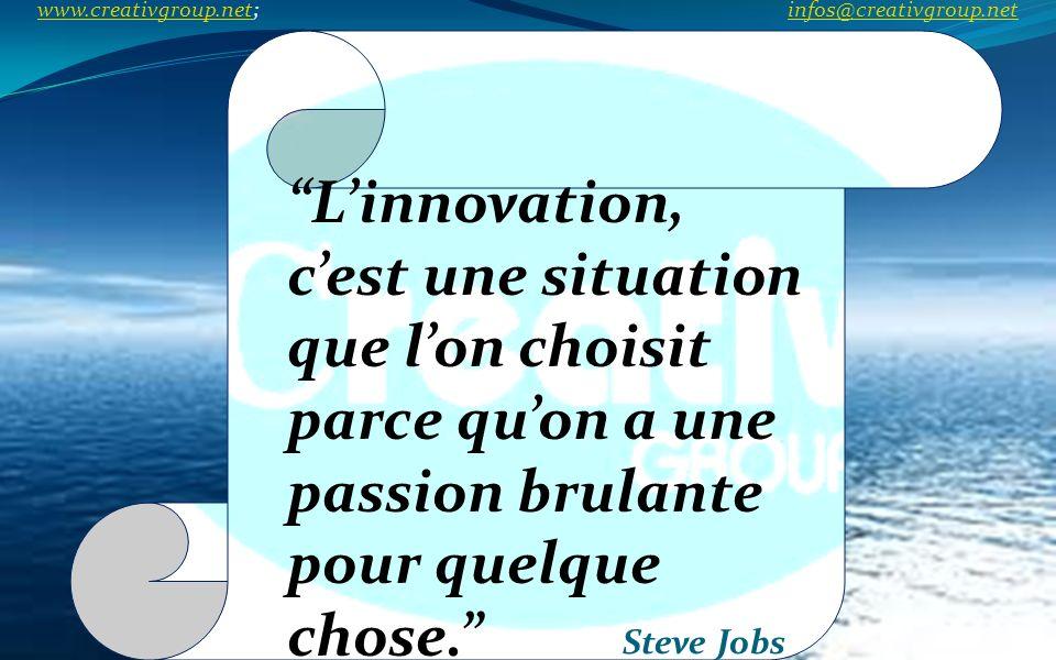 Linnovation, cest une situation que lon choisit parce quon a une passion brulante pour quelque chose. Steve Jobs www.creativgroup.net; infos@creativgr