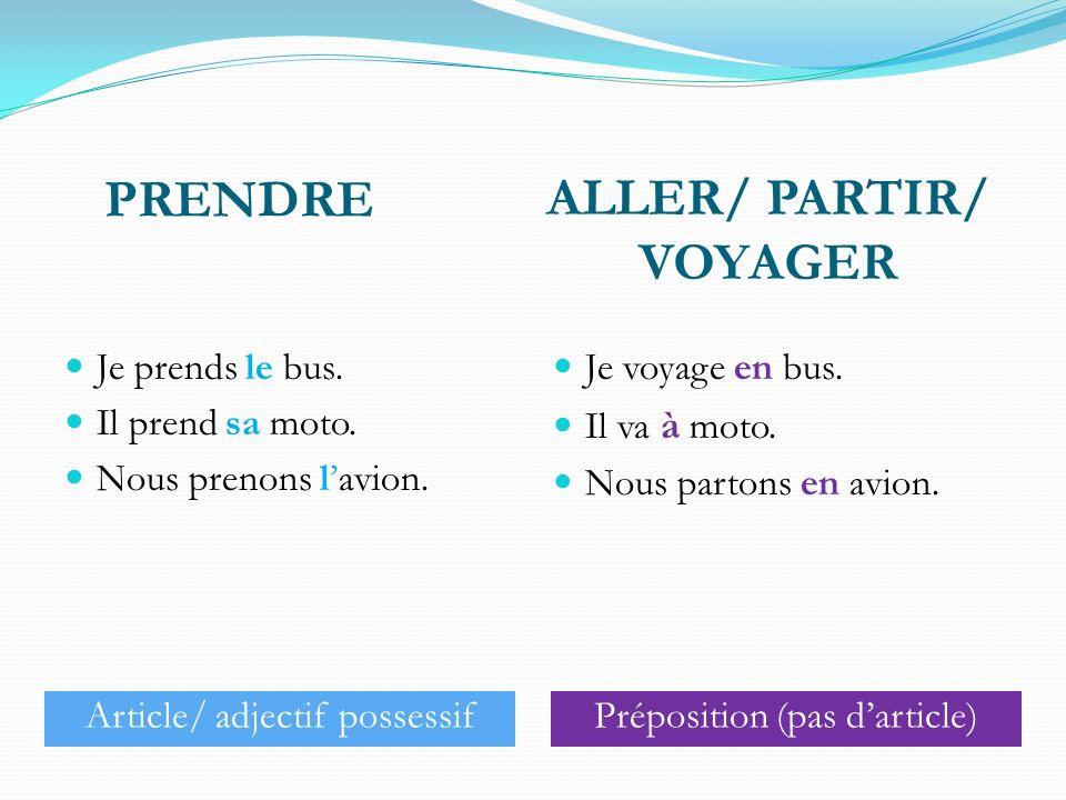 ALLER/ VOYAGER/ PARTIR+ les moyens de transport Je vais en train/ à vélo/ en bus. Ils voyagent en taxi/ à moto/ en voiture. Elle part en avion/ en bat