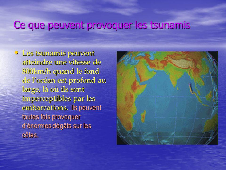 Ce que peuvent provoquer les tsunamis Les tsunamis peuvent atteindre une vitesse de 800km/h quand le fond de locéan est profond au large, là où ils so
