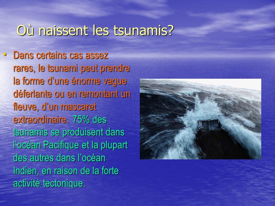 Où naissent les tsunamis? Dans certains cas assez rares, le tsunami peut prendre la forme dune énorme vague déferlante ou en remontant un fleuve, dun