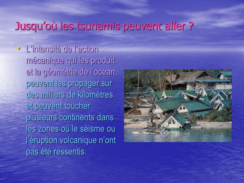 Jusquoù les tsunamis peuvent aller ? Lintensité de laction mécanique qui les produit et la géométrie de locéan, peuvent les propager sur des milliers