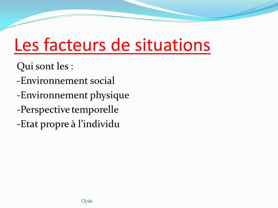 Les facteurs de situations Qui sont les : -Environnement social -Environnement physique -Perspective temporelle -Etat propre à lindividu Clyde