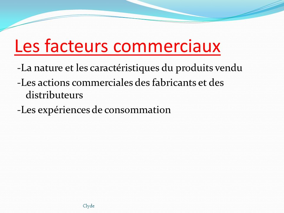 Les facteurs commerciaux -La nature et les caractéristiques du produits vendu -Les actions commerciales des fabricants et des distributeurs -Les expér