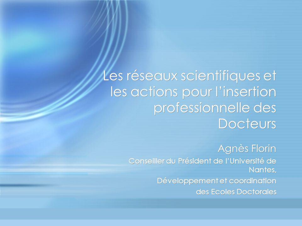 Les réseaux scientifiques et les actions pour linsertion professionnelle des Docteurs Agnès Florin Conseiller du Président de lUniversité de Nantes, D