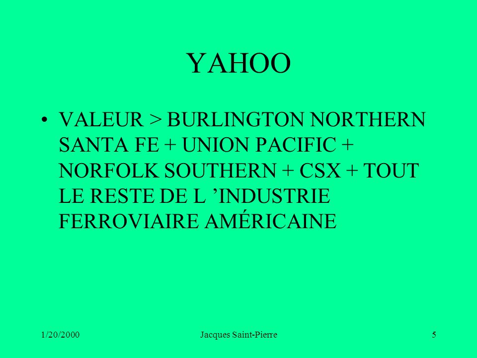 1/20/2000Jacques Saint-Pierre5 YAHOO VALEUR > BURLINGTON NORTHERN SANTA FE + UNION PACIFIC + NORFOLK SOUTHERN + CSX + TOUT LE RESTE DE L INDUSTRIE FER
