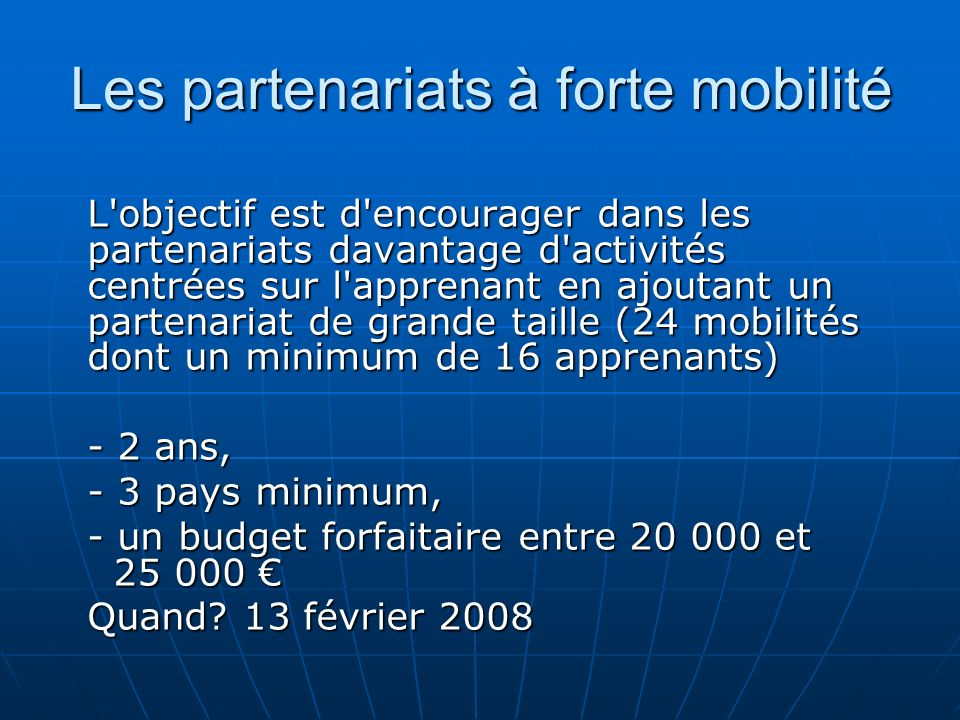 Les partenariats à forte mobilité L objectif est d encourager dans les partenariats davantage d activités centrées sur l apprenant en ajoutant un partenariat de grande taille (24 mobilités dont un minimum de 16 apprenants) - 2 ans, - 3 pays minimum, - un budget forfaitaire entre 20 000 et 25 000 - un budget forfaitaire entre 20 000 et 25 000 Quand.