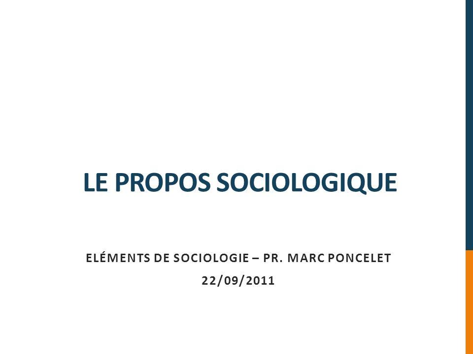 LE PROPOS SOCIOLOGIQUE ELÉMENTS DE SOCIOLOGIE – PR. MARC PONCELET 22/09/2011