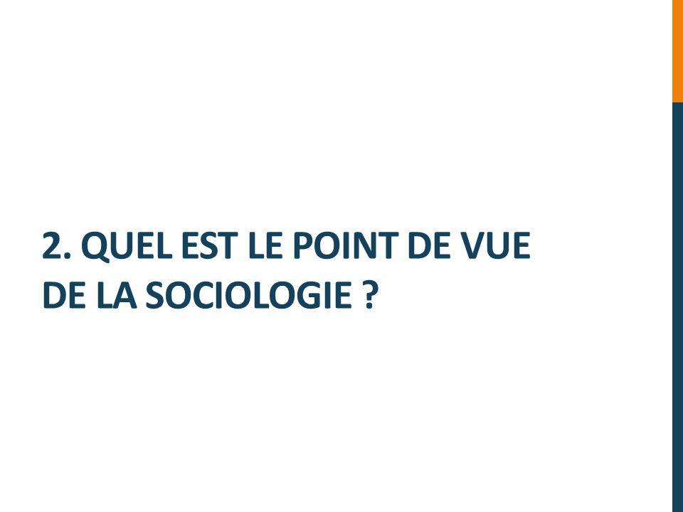 2. QUEL EST LE POINT DE VUE DE LA SOCIOLOGIE ?