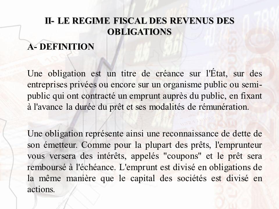 II- LE REGIME FISCAL DES REVENUS DES OBLIGATIONS A- DEFINITION Une obligation est un titre de créance sur l'État, sur des entreprises privées ou encor