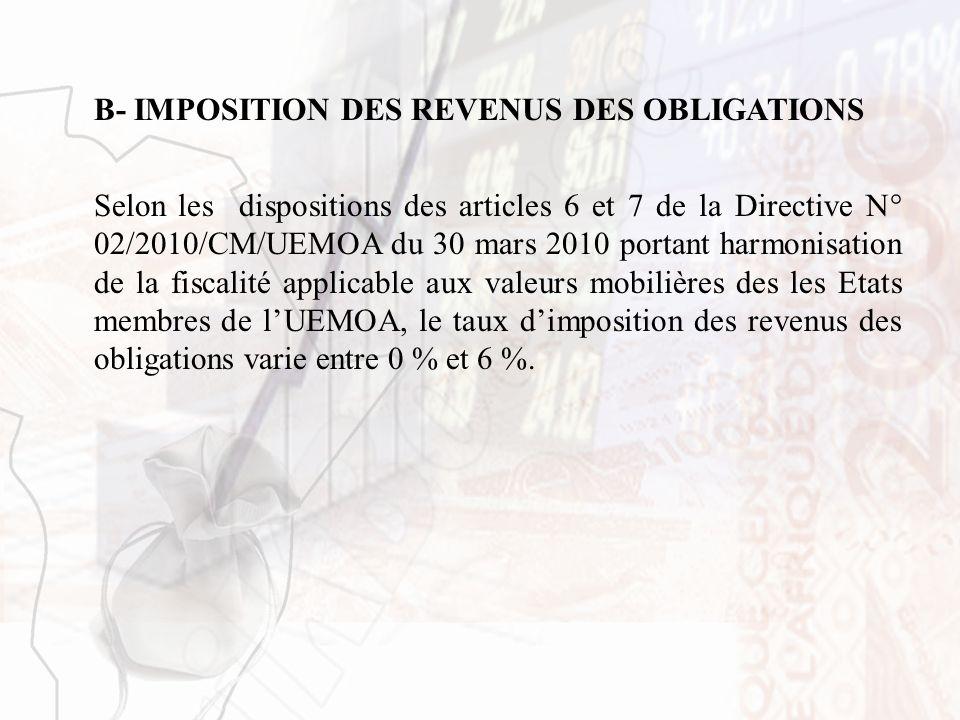 B- IMPOSITION DES REVENUS DES OBLIGATIONS Selon les dispositions des articles 6 et 7 de la Directive N° 02/2010/CM/UEMOA du 30 mars 2010 portant harmo