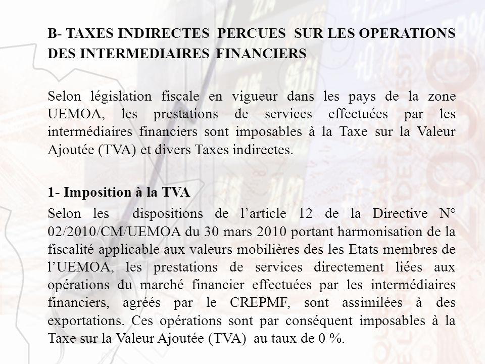 B- TAXES INDIRECTES PERCUES SUR LES OPERATIONS DES INTERMEDIAIRES FINANCIERS Selon législation fiscale en vigueur dans les pays de la zone UEMOA, les