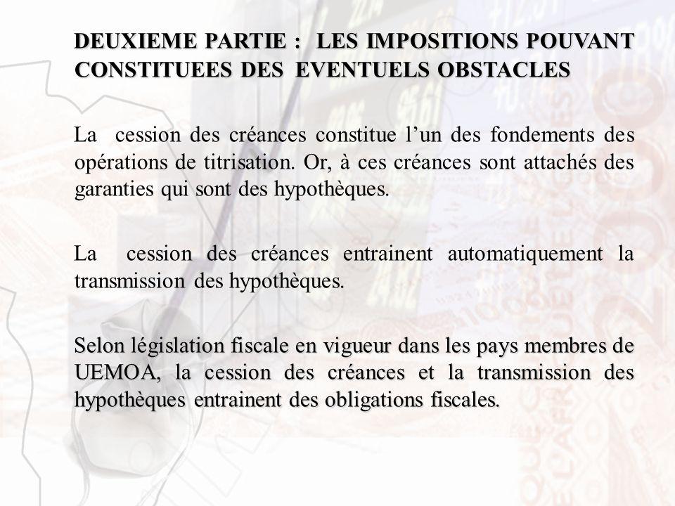 DEUXIEME PARTIE : LES IMPOSITIONS POUVANT CONSTITUEES DES EVENTUELS OBSTACLES La cession des créances constitue lun des fondements des opérations de t