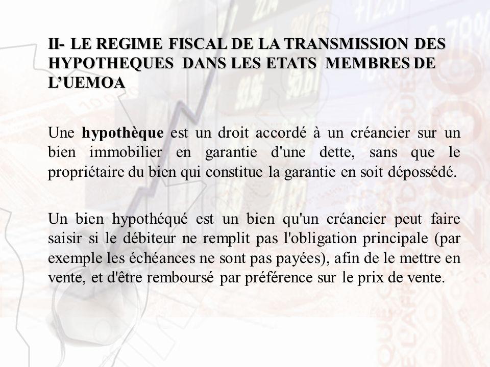 II- LE REGIME FISCAL DE LA TRANSMISSION DES HYPOTHEQUES DANS LES ETATS MEMBRES DE LUEMOA Une hypothèque est un droit accordé à un créancier sur un bie