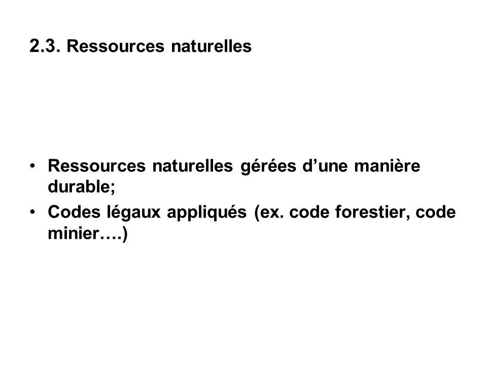 2.3. Ressources naturelles Ressources naturelles gérées dune manière durable; Codes légaux appliqués (ex. code forestier, code minier….)
