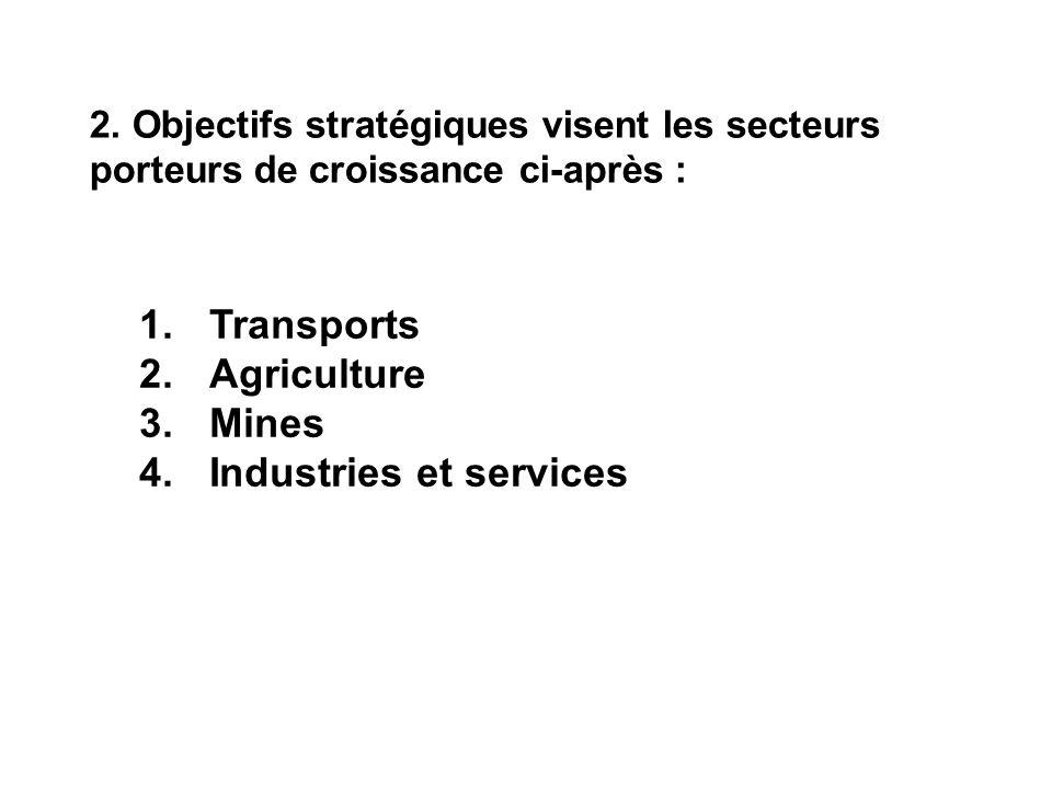 2. Objectifs stratégiques visent les secteurs porteurs de croissance ci-après : 1.Transports 2.Agriculture 3.Mines 4.Industries et services