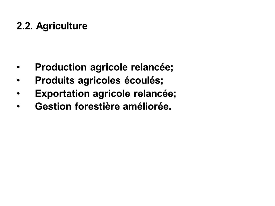 2.2. Agriculture Production agricole relancée; Produits agricoles écoulés; Exportation agricole relancée; Gestion forestière améliorée.