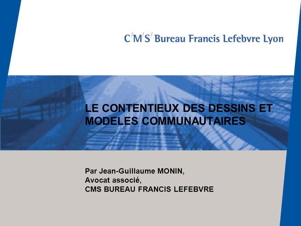 LE CONTENTIEUX DES DESSINS ET MODELES COMMUNAUTAIRES Par Jean-Guillaume MONIN, Avocat associé, CMS BUREAU FRANCIS LEFEBVRE