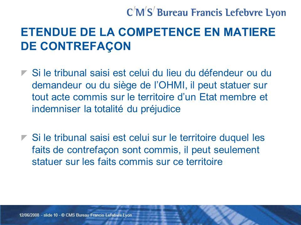 12/06/2008 - slide 10 - © CMS Bureau Francis Lefebvre Lyon ETENDUE DE LA COMPETENCE EN MATIERE DE CONTREFAÇON Si le tribunal saisi est celui du lieu d