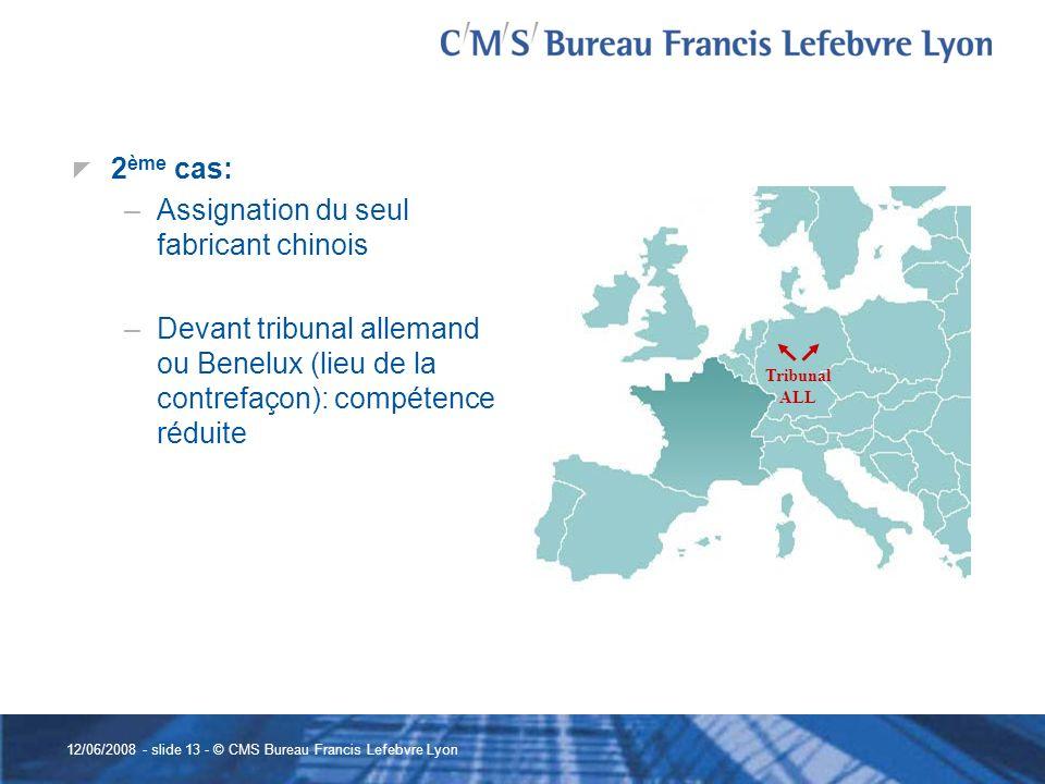 12/06/2008 - slide 13 - © CMS Bureau Francis Lefebvre Lyon 2 ème cas: –Assignation du seul fabricant chinois –Devant tribunal allemand ou Benelux (lie