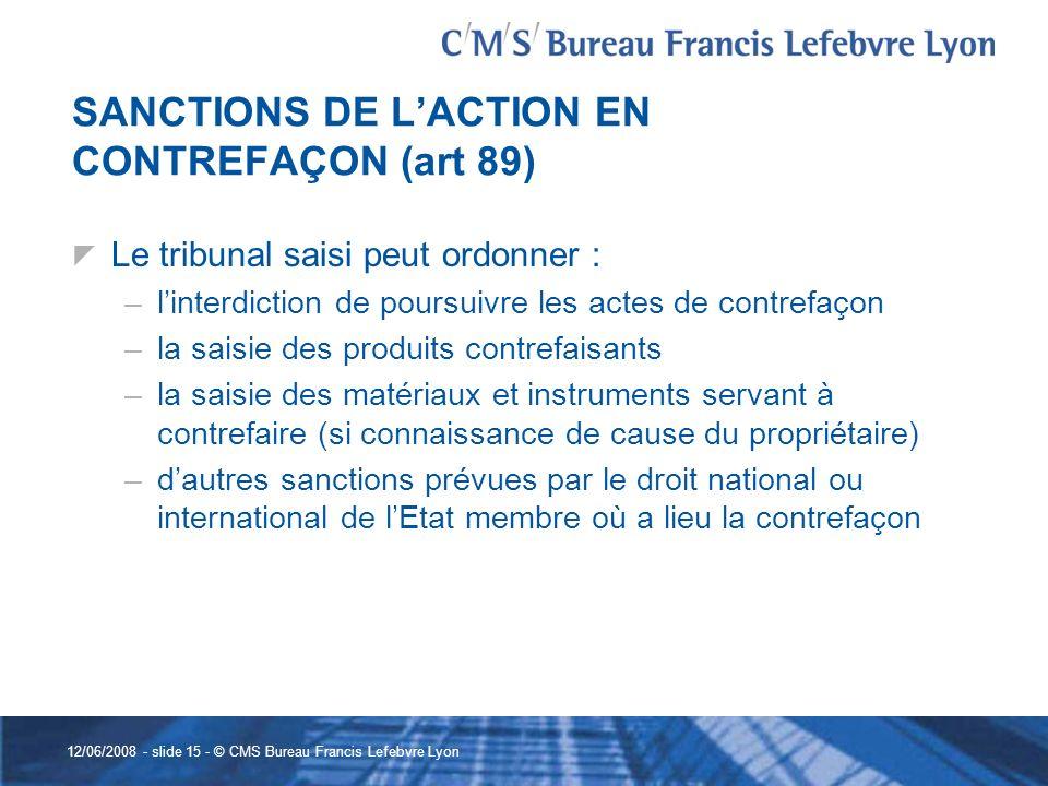 12/06/2008 - slide 15 - © CMS Bureau Francis Lefebvre Lyon SANCTIONS DE LACTION EN CONTREFAÇON (art 89) Le tribunal saisi peut ordonner : –linterdicti