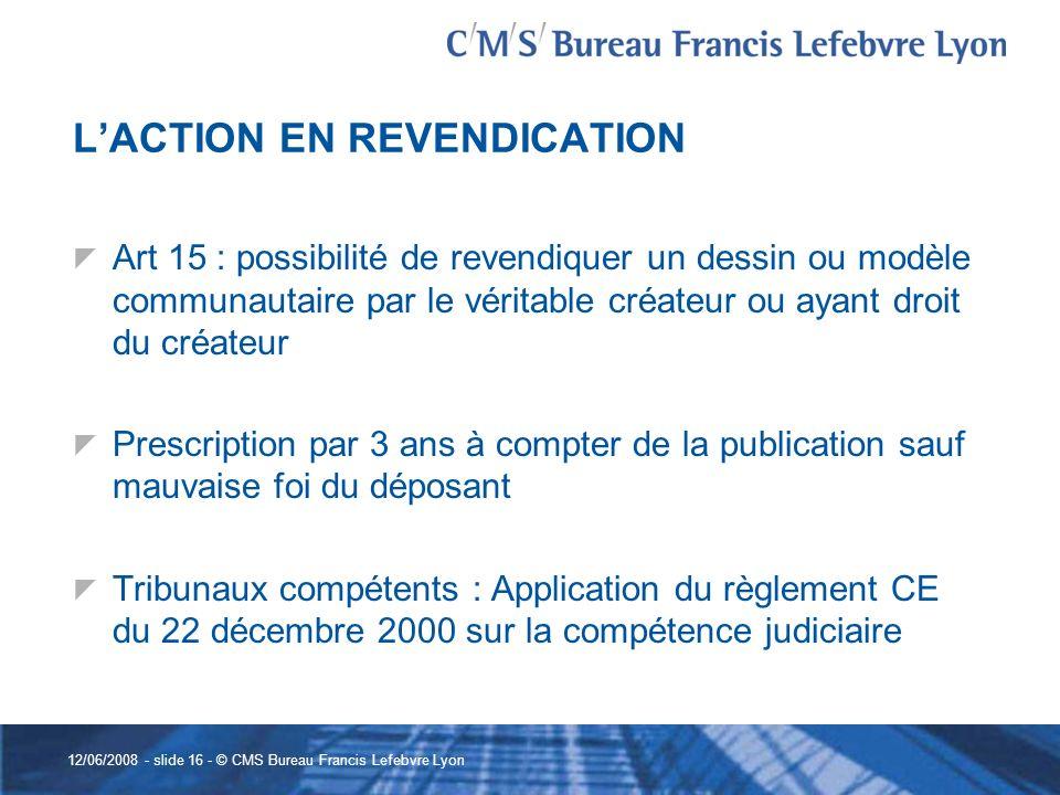 12/06/2008 - slide 16 - © CMS Bureau Francis Lefebvre Lyon LACTION EN REVENDICATION Art 15 : possibilité de revendiquer un dessin ou modèle communauta