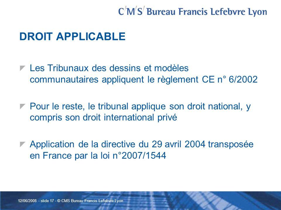 12/06/2008 - slide 17 - © CMS Bureau Francis Lefebvre Lyon DROIT APPLICABLE Les Tribunaux des dessins et modèles communautaires appliquent le règlemen