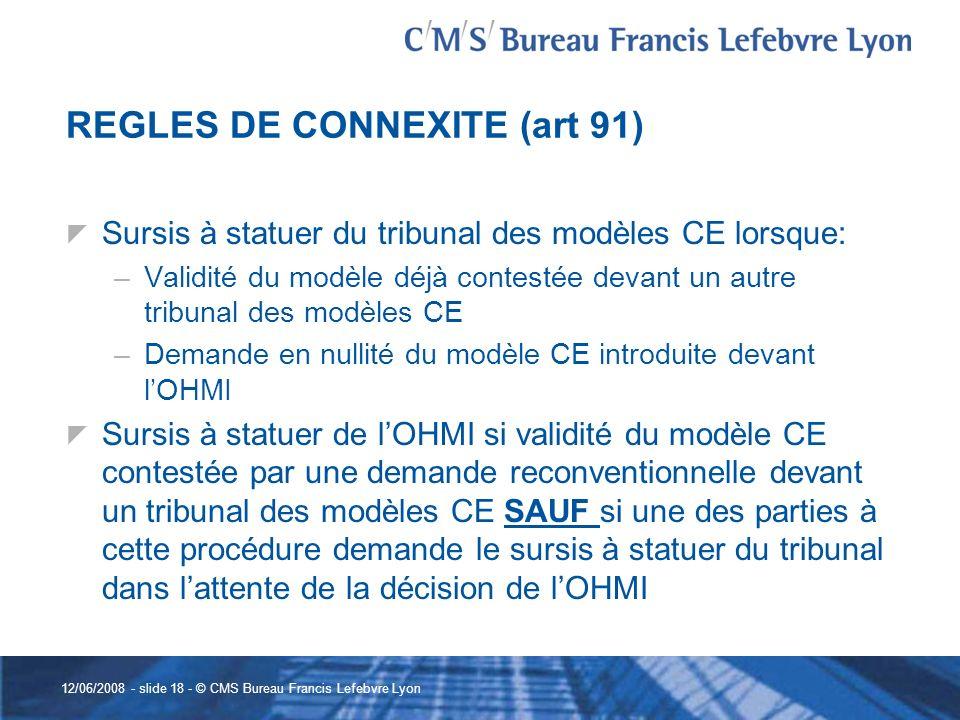 12/06/2008 - slide 18 - © CMS Bureau Francis Lefebvre Lyon REGLES DE CONNEXITE (art 91) Sursis à statuer du tribunal des modèles CE lorsque: –Validité