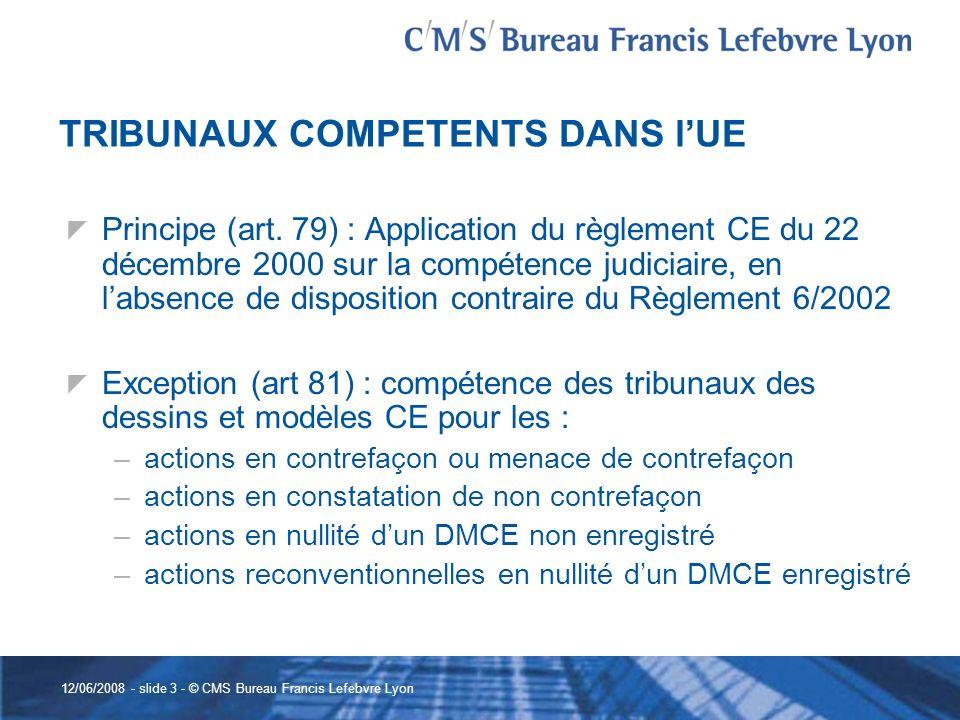 12/06/2008 - slide 3 - © CMS Bureau Francis Lefebvre Lyon TRIBUNAUX COMPETENTS DANS lUE Principe (art. 79) : Application du règlement CE du 22 décembr