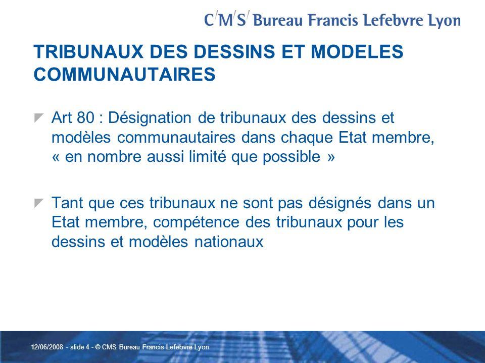 12/06/2008 - slide 4 - © CMS Bureau Francis Lefebvre Lyon TRIBUNAUX DES DESSINS ET MODELES COMMUNAUTAIRES Art 80 : Désignation de tribunaux des dessin