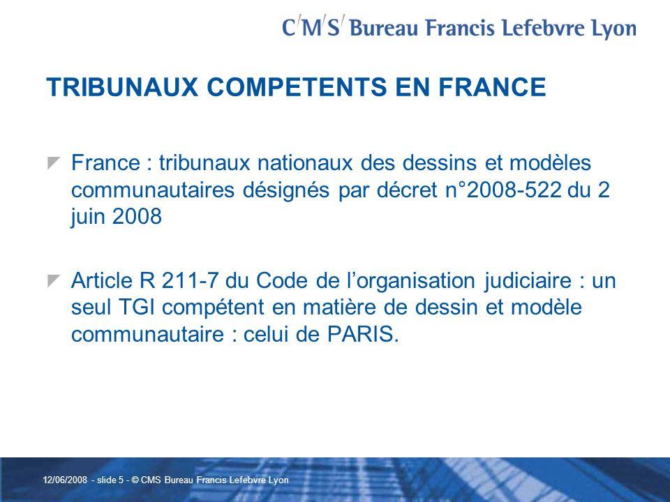 12/06/2008 - slide 5 - © CMS Bureau Francis Lefebvre Lyon TRIBUNAUX COMPETENTS EN FRANCE France : tribunaux nationaux des dessins et modèles communaut