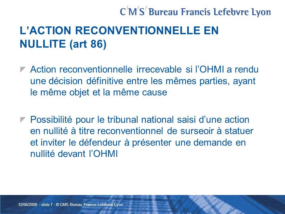 12/06/2008 - slide 7 - © CMS Bureau Francis Lefebvre Lyon LACTION RECONVENTIONNELLE EN NULLITE (art 86) Action reconventionnelle irrecevable si lOHMI