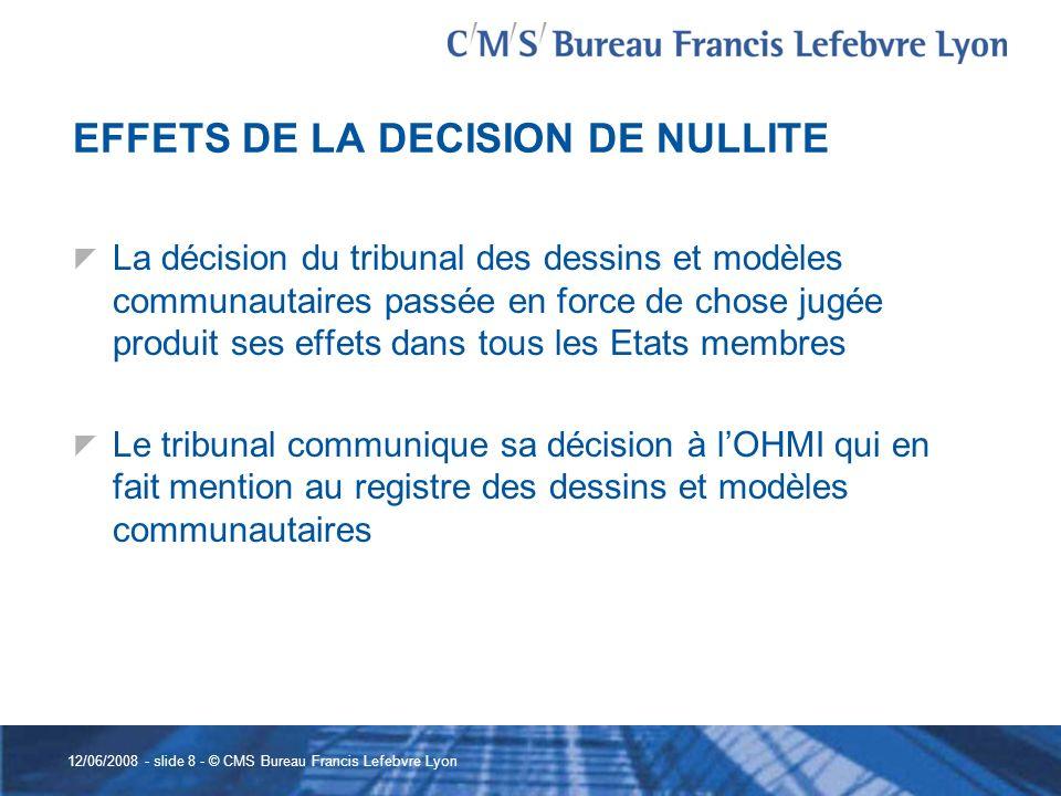 12/06/2008 - slide 8 - © CMS Bureau Francis Lefebvre Lyon EFFETS DE LA DECISION DE NULLITE La décision du tribunal des dessins et modèles communautair