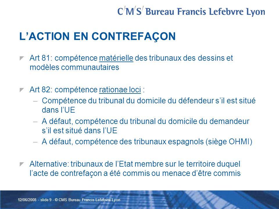 12/06/2008 - slide 9 - © CMS Bureau Francis Lefebvre Lyon LACTION EN CONTREFAÇON Art 81: compétence matérielle des tribunaux des dessins et modèles co